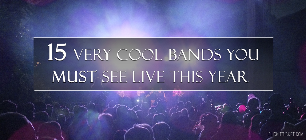 15 Very Cool Bands You Must See Live This Year